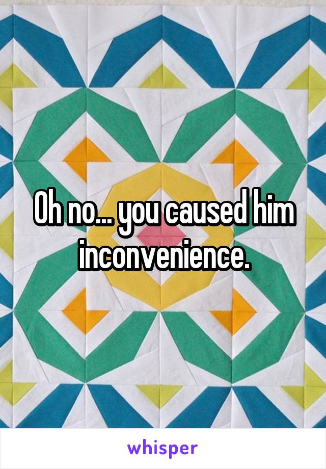 Oh no... you caused him inconvenience.