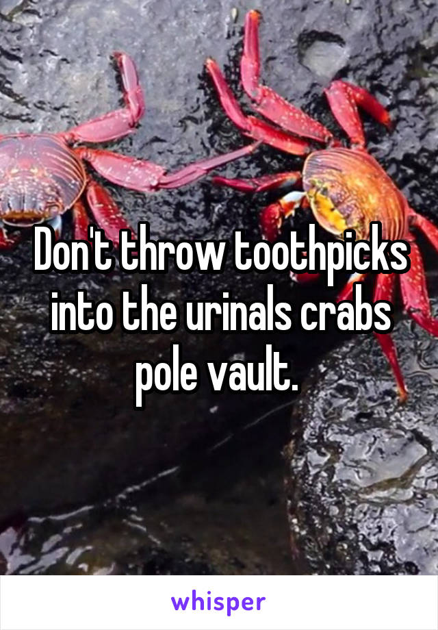 Don't throw toothpicks into the urinals crabs pole vault.