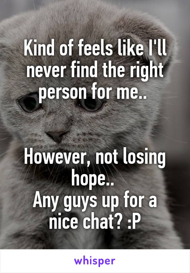 Kind of feels like I'll never find the right person for me..    However, not losing hope..  Any guys up for a nice chat? :P