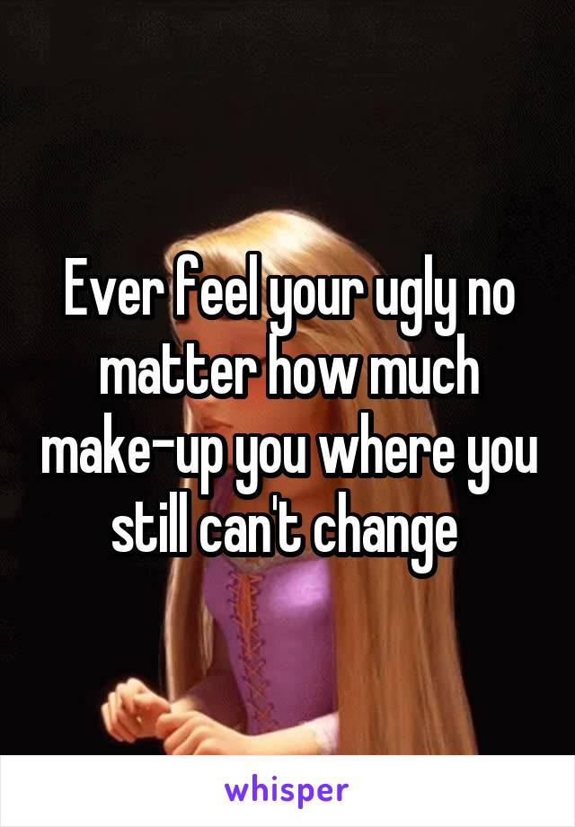Ever feel your ugly no matter how much make-up you where you still can't change