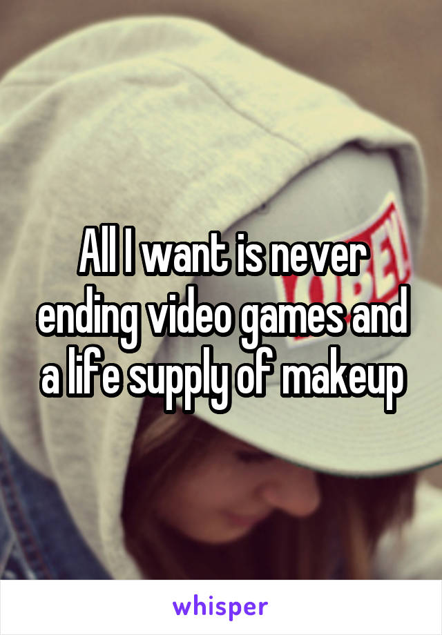 All I want is never ending video games and a life supply of makeup