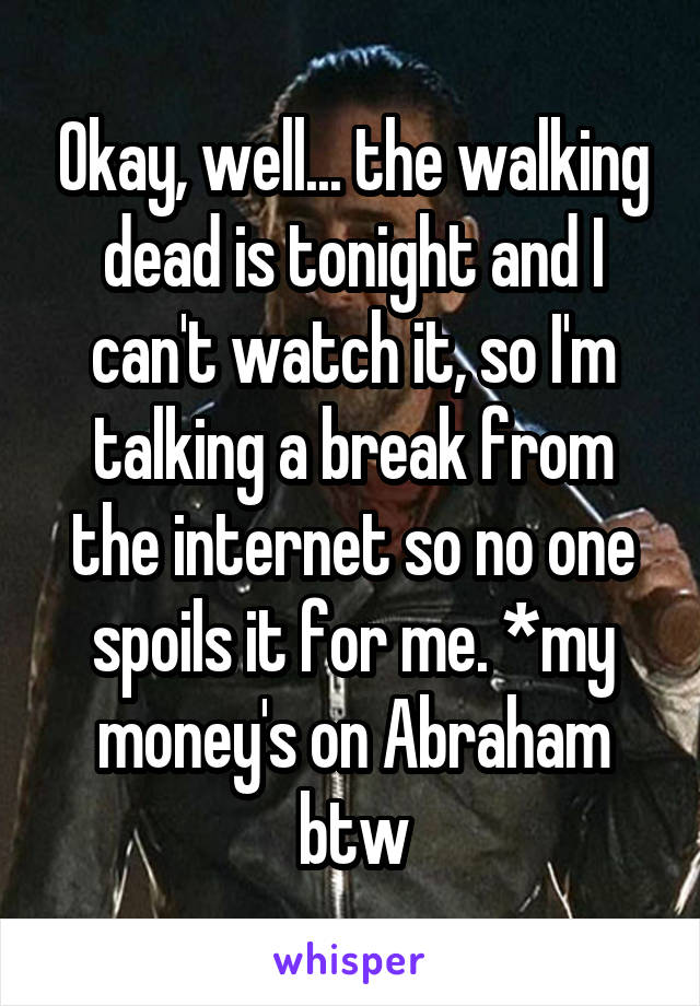 Okay, well... the walking dead is tonight and I can't watch it, so I'm talking a break from the internet so no one spoils it for me. *my money's on Abraham btw