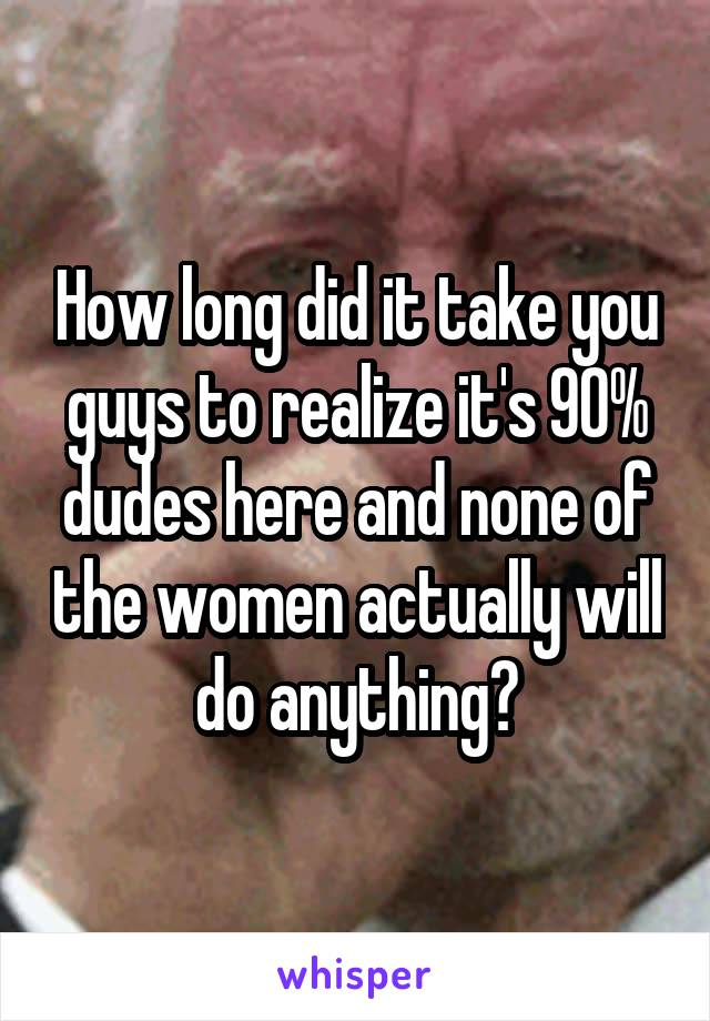 How long did it take you guys to realize it's 90% dudes here and none of the women actually will do anything?