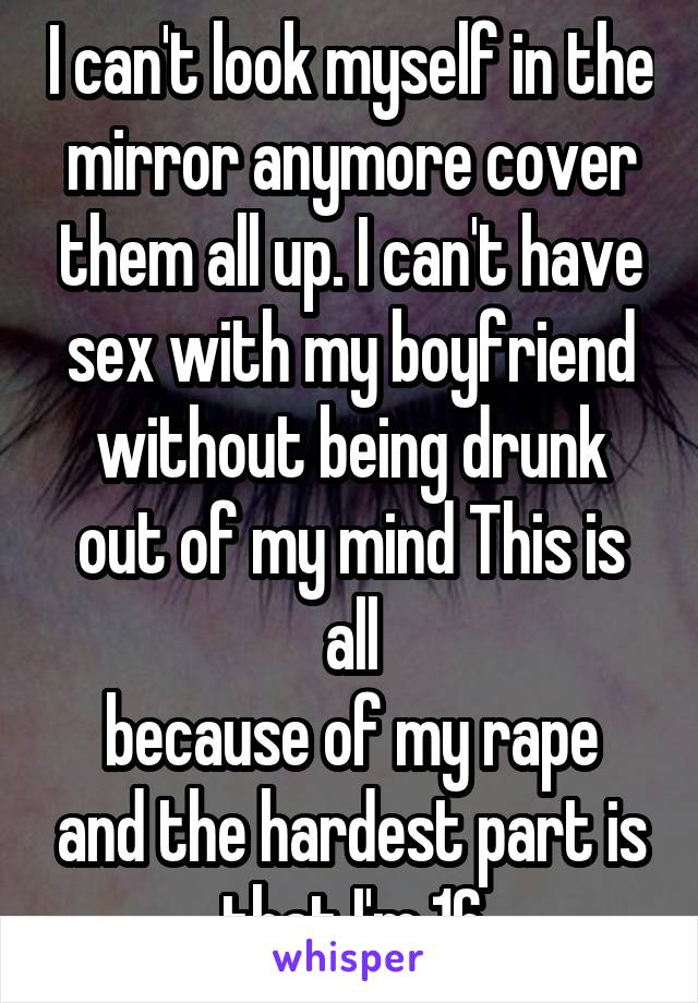 I can't look myself in the mirror anymore cover them all up. I can't have sex with my boyfriend without being drunk out of my mind This is all because of my rape and the hardest part is that I'm 16