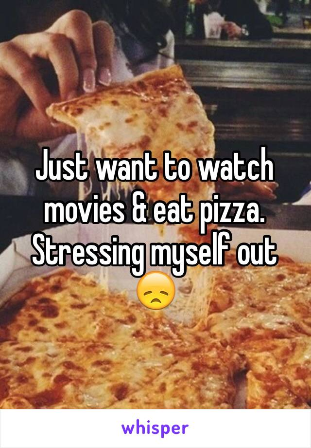 Just want to watch movies & eat pizza. Stressing myself out 😞