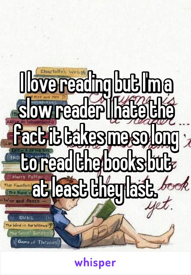 I love reading but I'm a slow reader I hate the fact it takes me so long to read the books but at least they last.