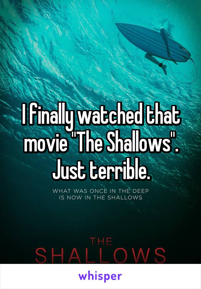 "I finally watched that movie ""The Shallows"". Just terrible."