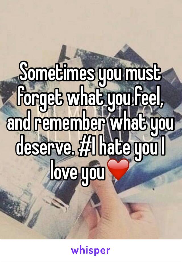 Sometimes you must forget what you feel, and remember what you deserve. #I hate you I love you❤️