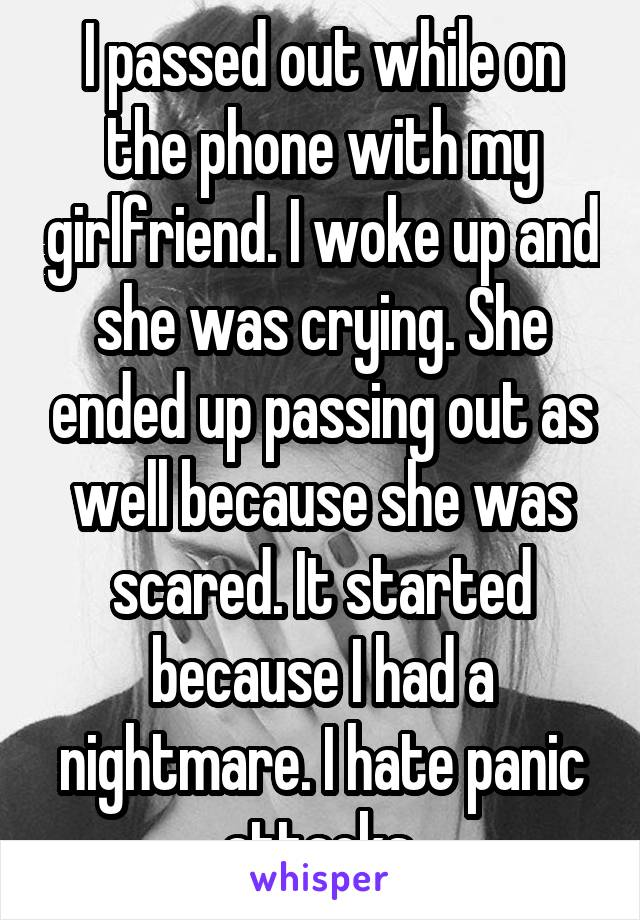 I passed out while on the phone with my girlfriend. I woke up and she was crying. She ended up passing out as well because she was scared. It started because I had a nightmare. I hate panic attacks.
