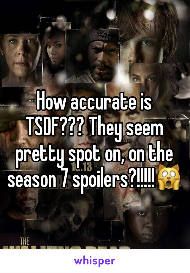 How accurate is TSDF??? They seem pretty spot on, on the season 7 spoilers?!!!!!🙀