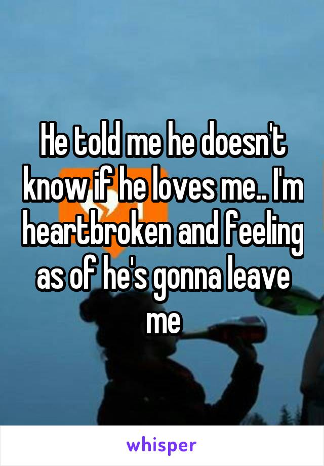 He told me he doesn't know if he loves me.. I'm heartbroken and feeling as of he's gonna leave me