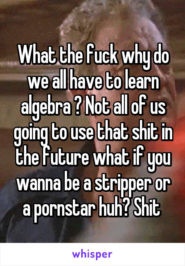 What the fuck why do we all have to learn algebra ? Not all of us going to use that shit in the future what if you wanna be a stripper or a pornstar huh? Shit