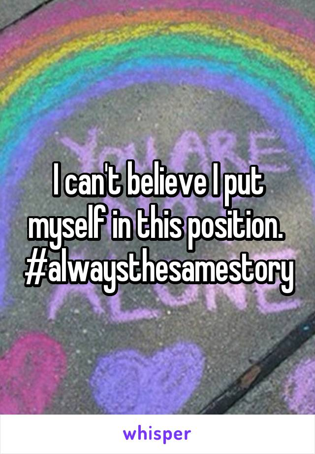 I can't believe I put myself in this position.  #alwaysthesamestory