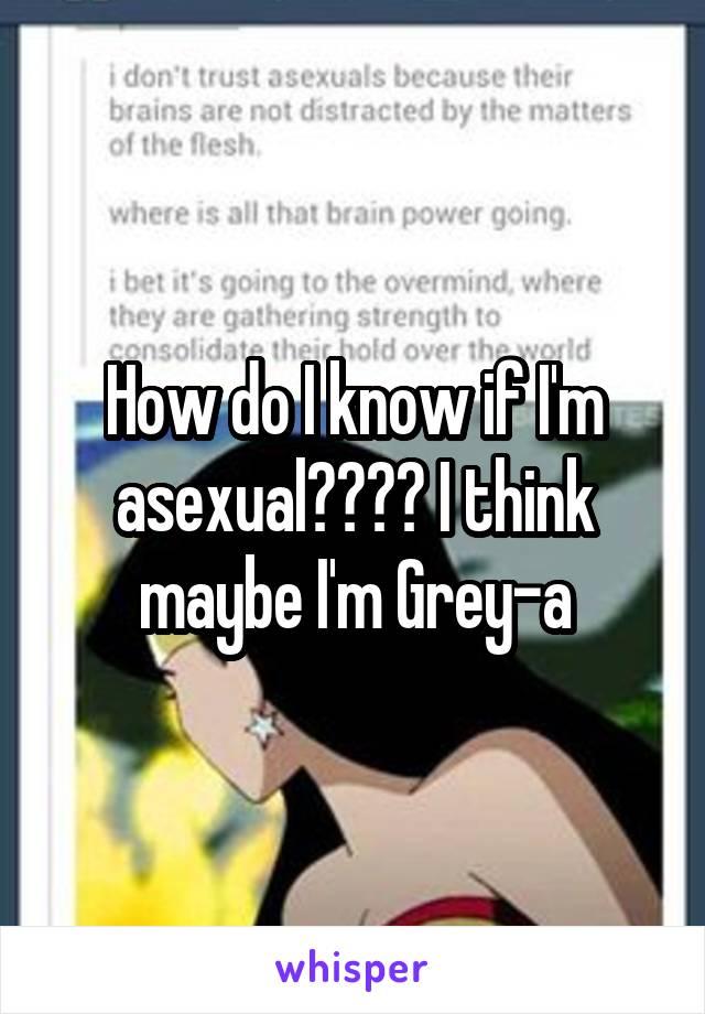 How do I know if I'm asexual???? I think maybe I'm Grey-a