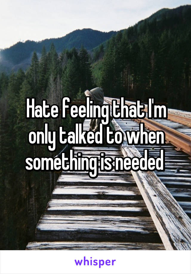 Hate feeling that I'm only talked to when something is needed