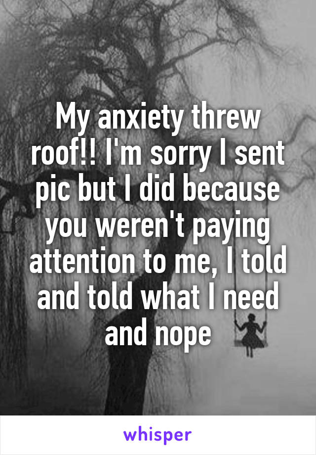 My anxiety threw roof!! I'm sorry I sent pic but I did because you weren't paying attention to me, I told and told what I need and nope