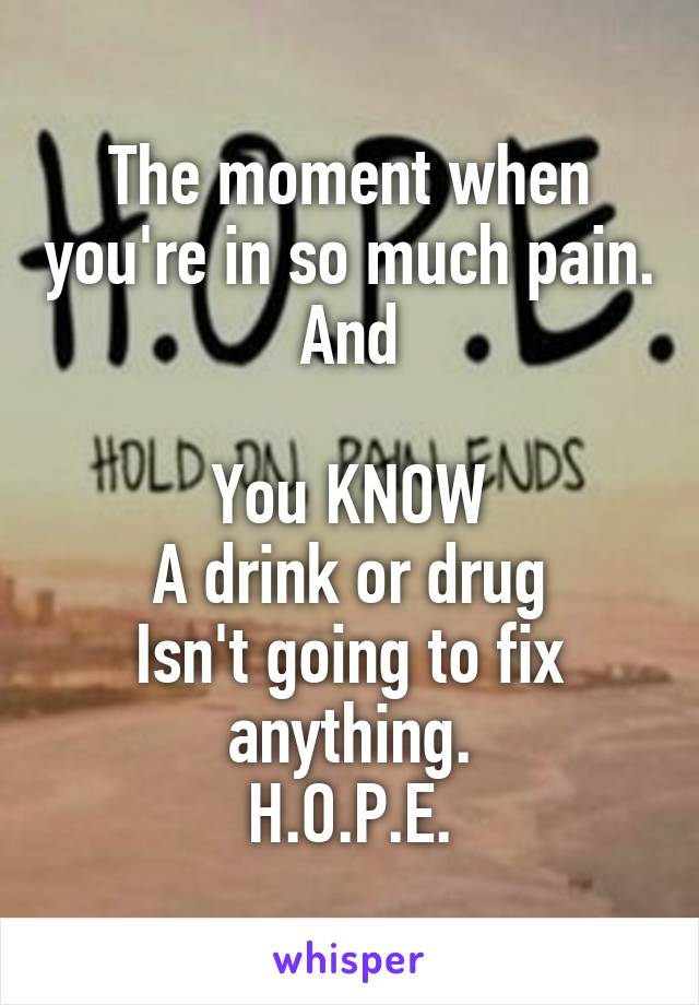 The moment when you're in so much pain. And  You KNOW A drink or drug Isn't going to fix anything. H.O.P.E.