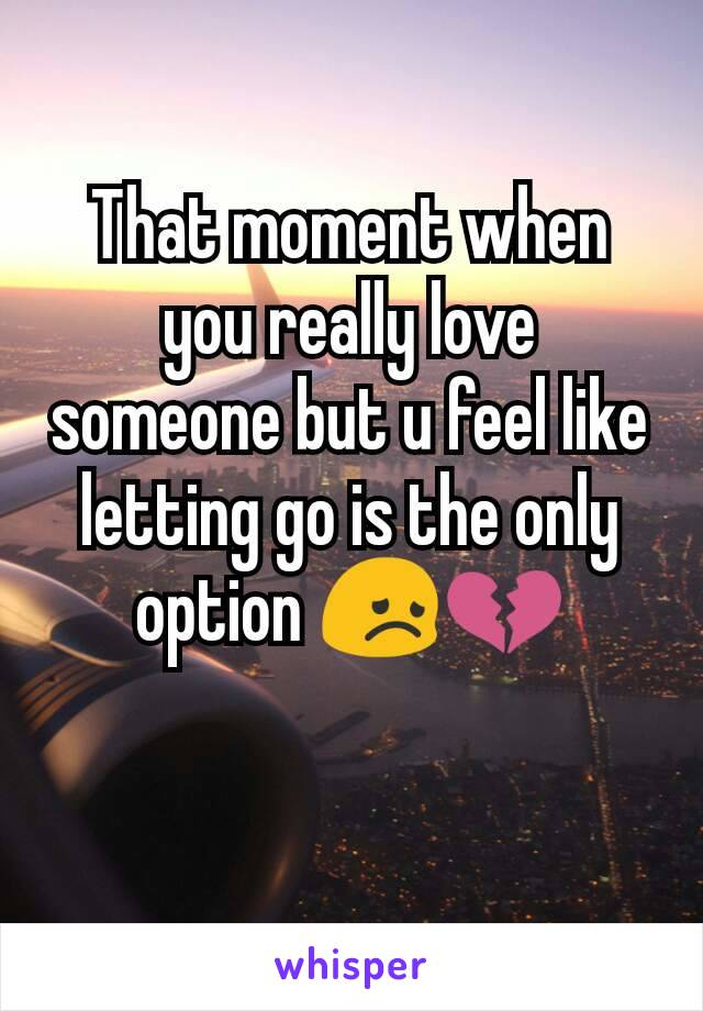 That moment when you really love someone but u feel like letting go is the only option 😞💔