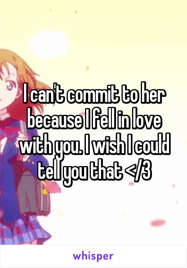 I can't commit to her because I fell in love with you. I wish I could tell you that </3