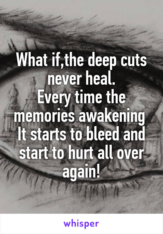 What if,the deep cuts never heal. Every time the memories awakening  It starts to bleed and start to hurt all over again!