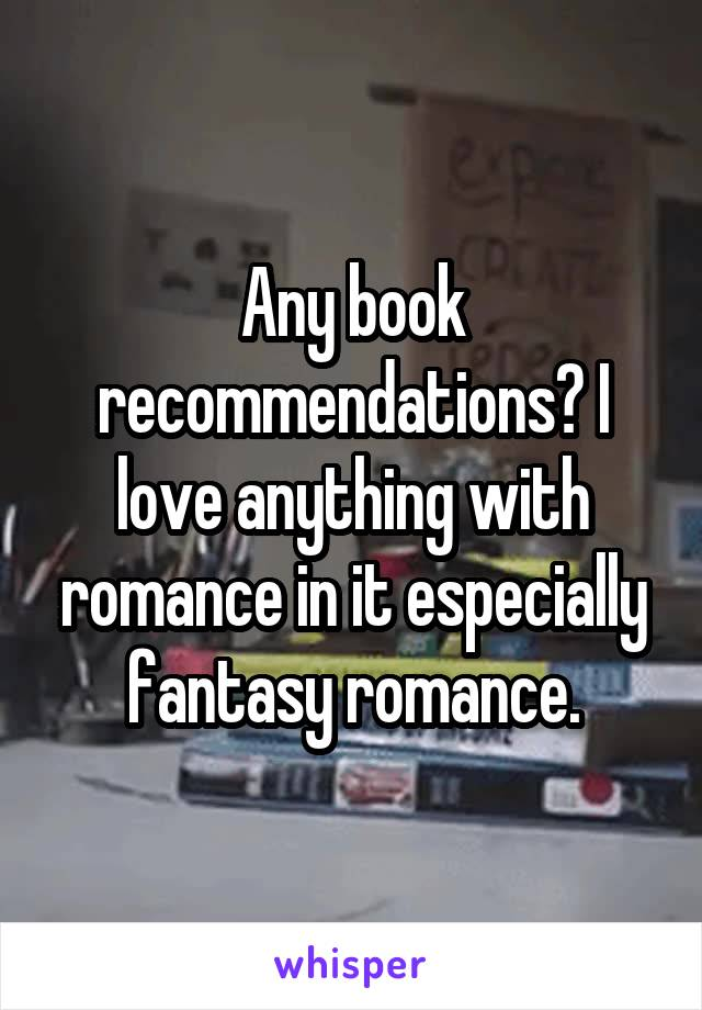 Any book recommendations? I love anything with romance in it especially fantasy romance.