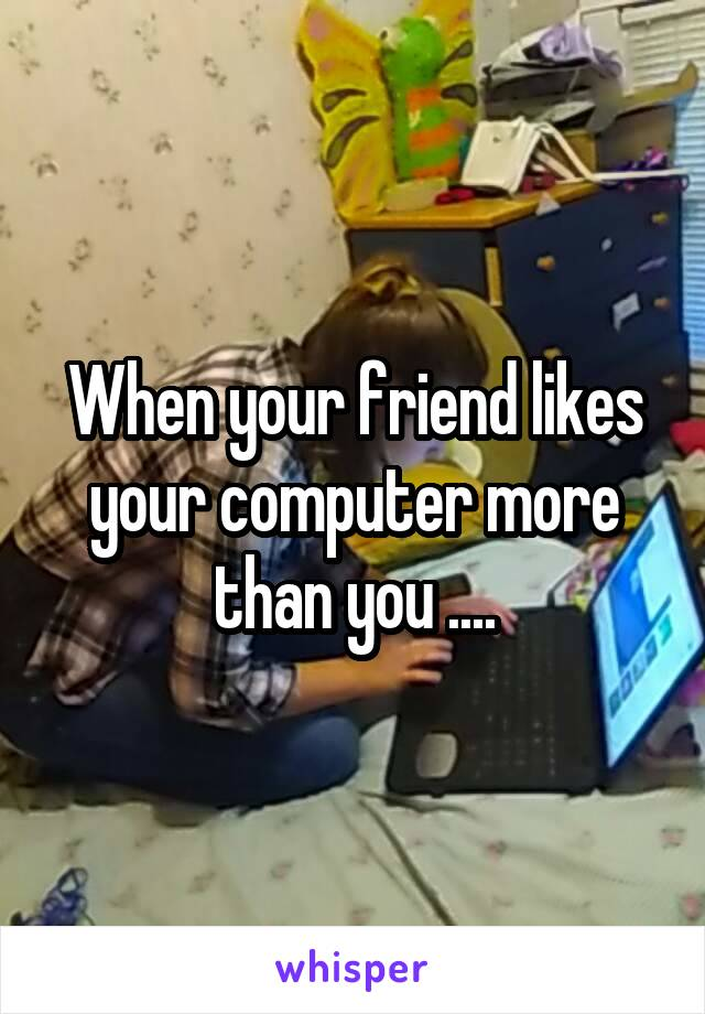 When your friend likes your computer more than you ....