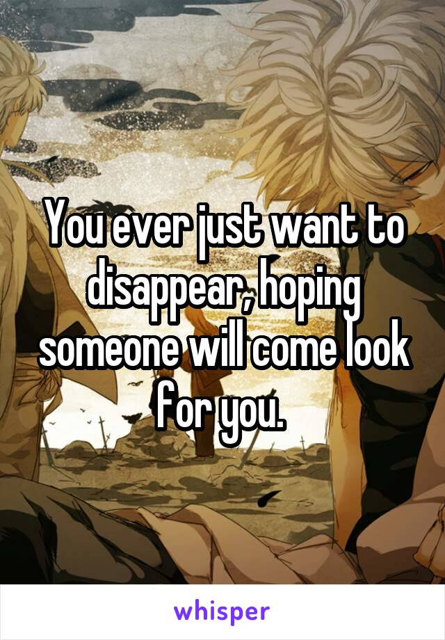 You ever just want to disappear, hoping someone will come look for you.