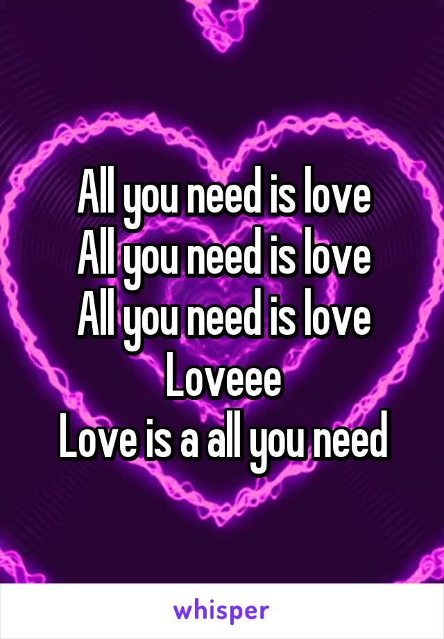 All you need is love All you need is love All you need is love Loveee Love is a all you need