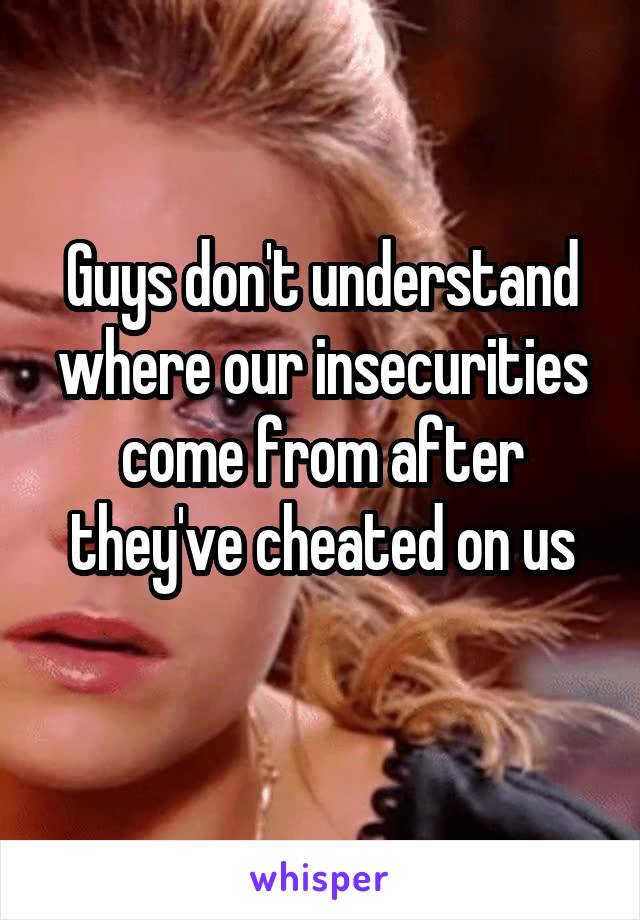 Guys don't understand where our insecurities come from after they've cheated on us