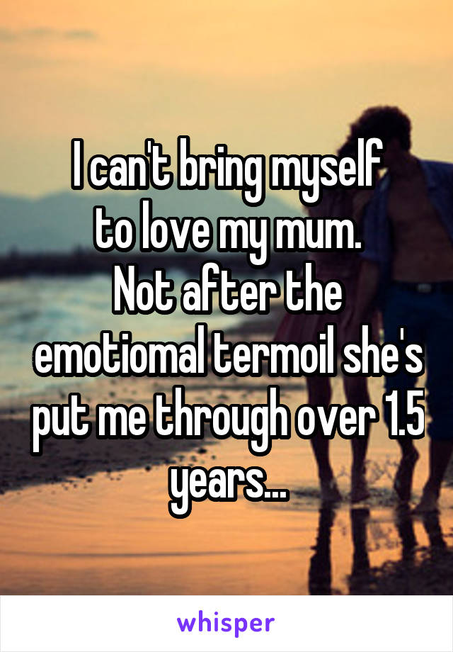 I can't bring myself to love my mum. Not after the emotiomal termoil she's put me through over 1.5 years...
