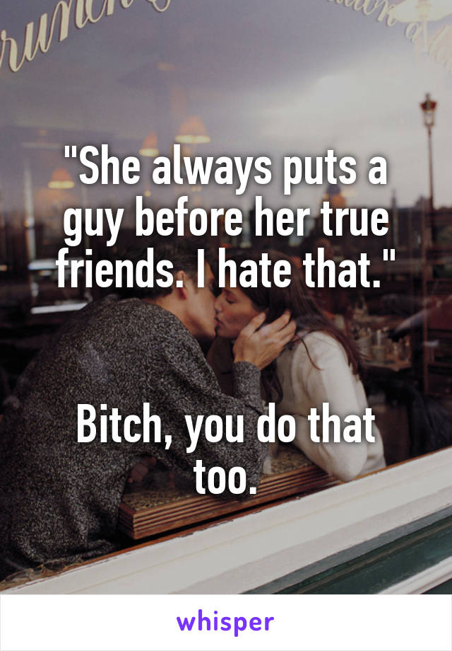 """""""She always puts a guy before her true friends. I hate that.""""   Bitch, you do that too."""