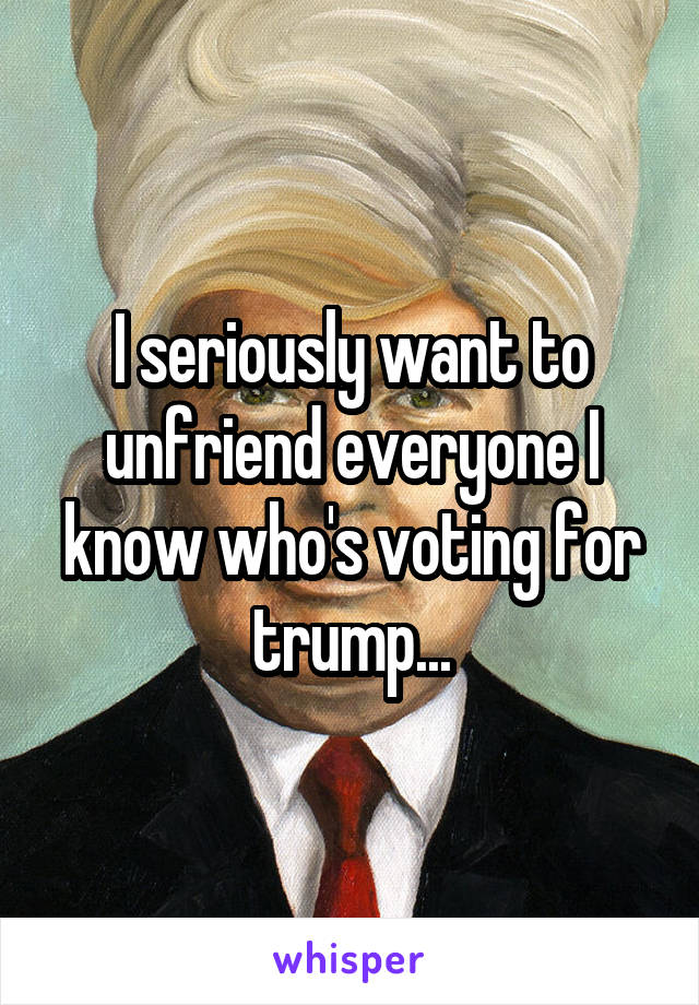 I seriously want to unfriend everyone I know who's voting for trump...