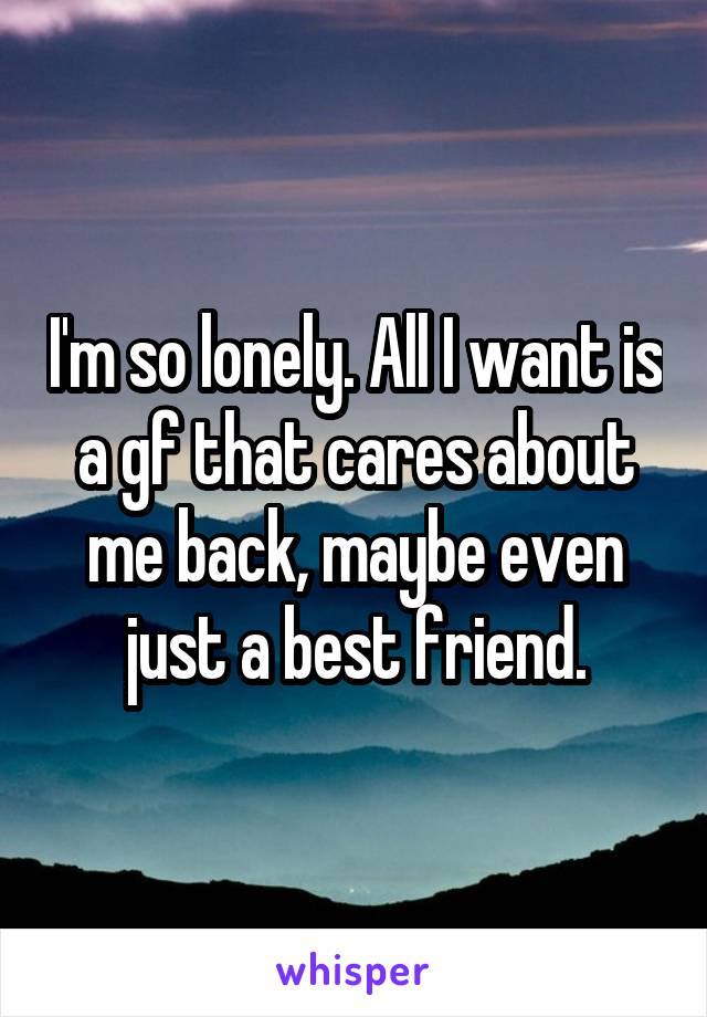 I'm so lonely. All I want is a gf that cares about me back, maybe even just a best friend.