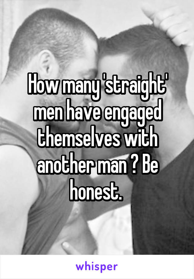How many 'straight' men have engaged themselves with another man ? Be honest.