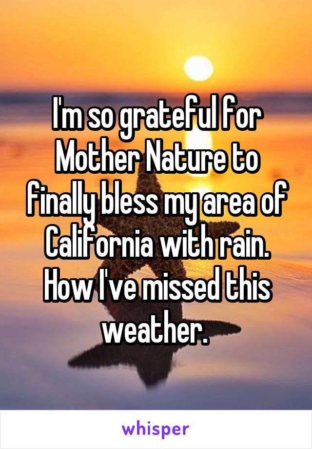 I'm so grateful for Mother Nature to finally bless my area of California with rain. How I've missed this weather.