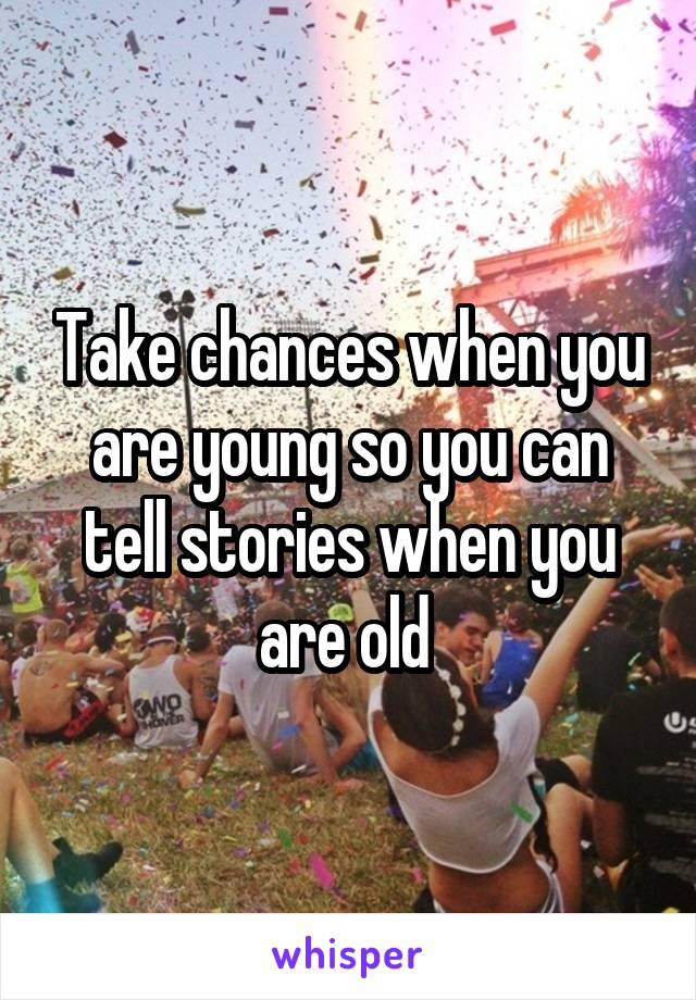 Take chances when you are young so you can tell stories when you are old