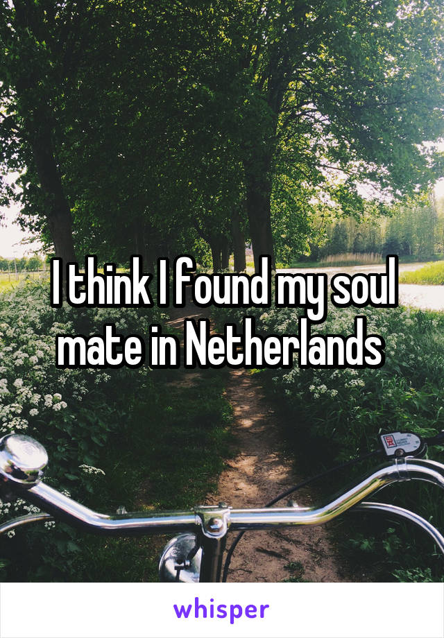 I think I found my soul mate in Netherlands