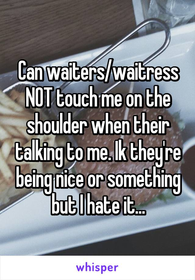 Can waiters/waitress NOT touch me on the shoulder when their talking to me. Ik they're being nice or something but I hate it...