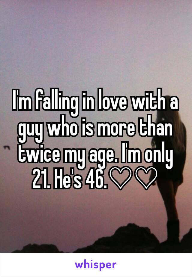 I'm falling in love with a guy who is more than twice my age. I'm only 21. He's 46.♡♡