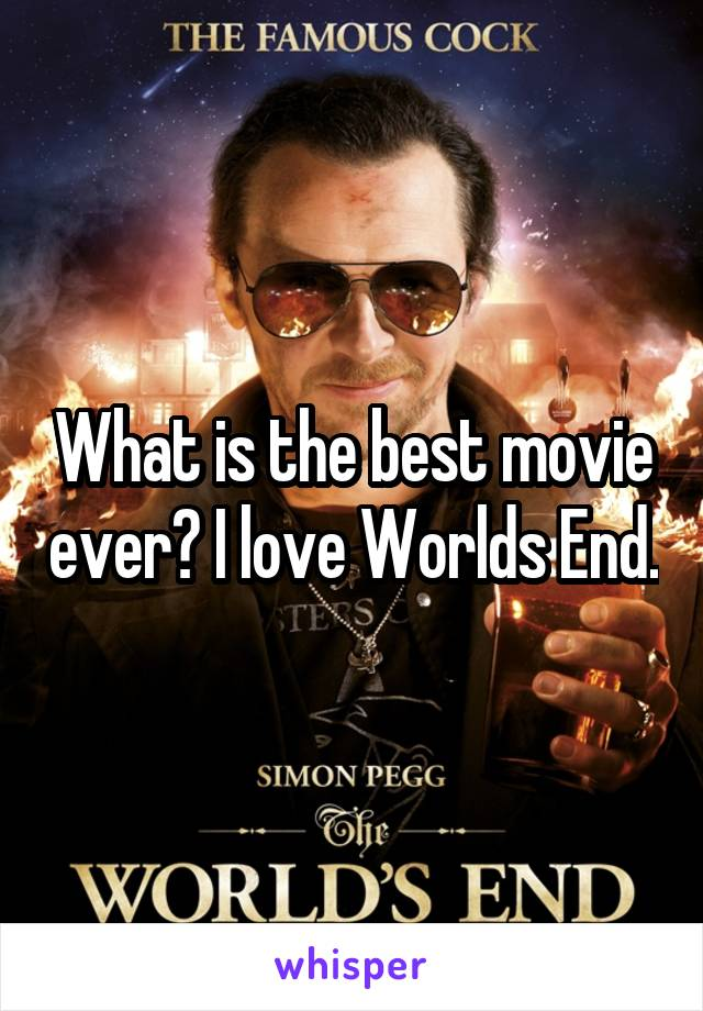 What is the best movie ever? I love Worlds End.