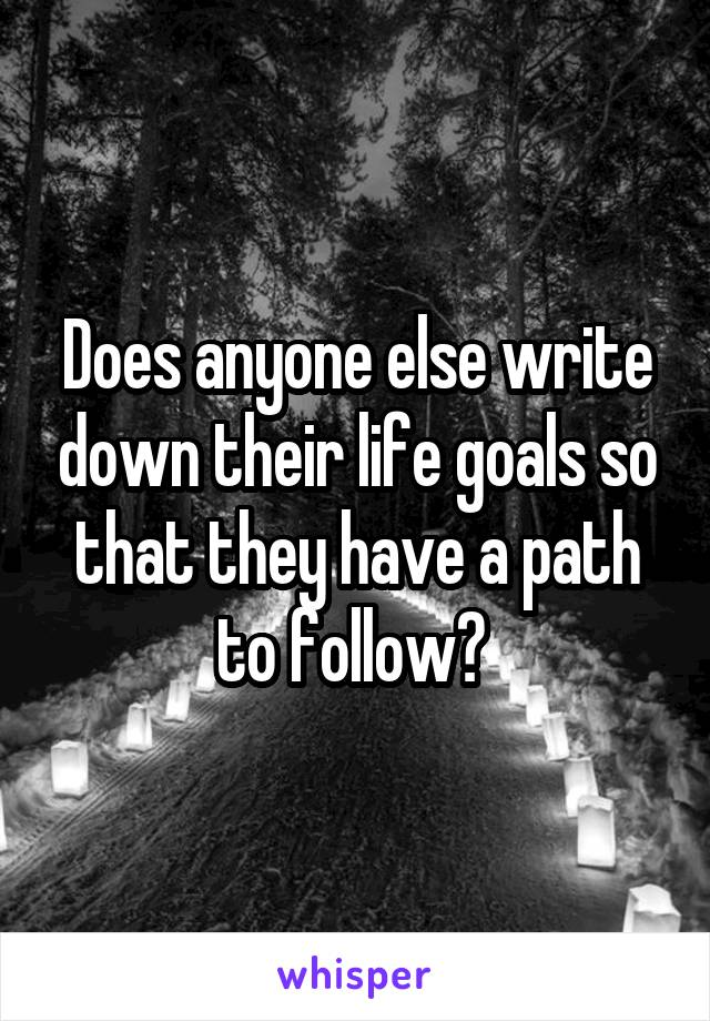 Does anyone else write down their life goals so that they have a path to follow?