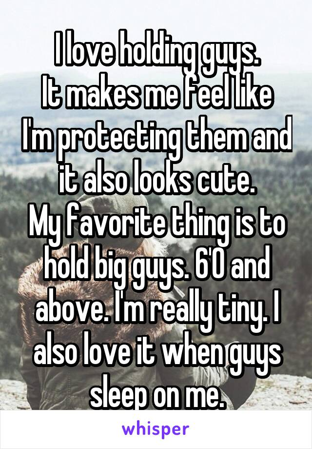 I love holding guys. It makes me feel like I'm protecting them and it also looks cute. My favorite thing is to hold big guys. 6'0 and above. I'm really tiny. I also love it when guys sleep on me.