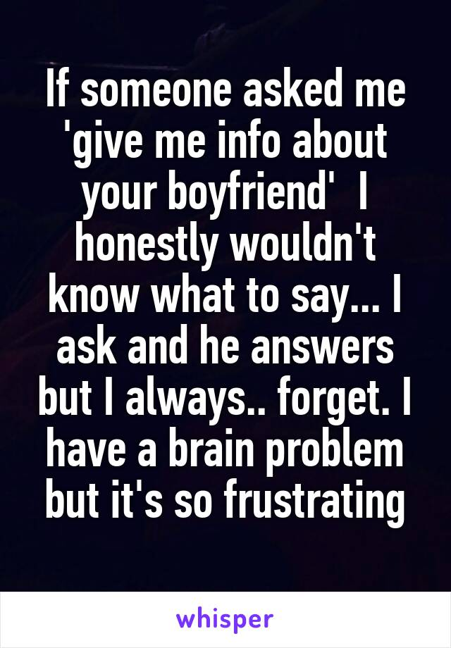 If someone asked me 'give me info about your boyfriend'  I honestly wouldn't know what to say... I ask and he answers but I always.. forget. I have a brain problem but it's so frustrating
