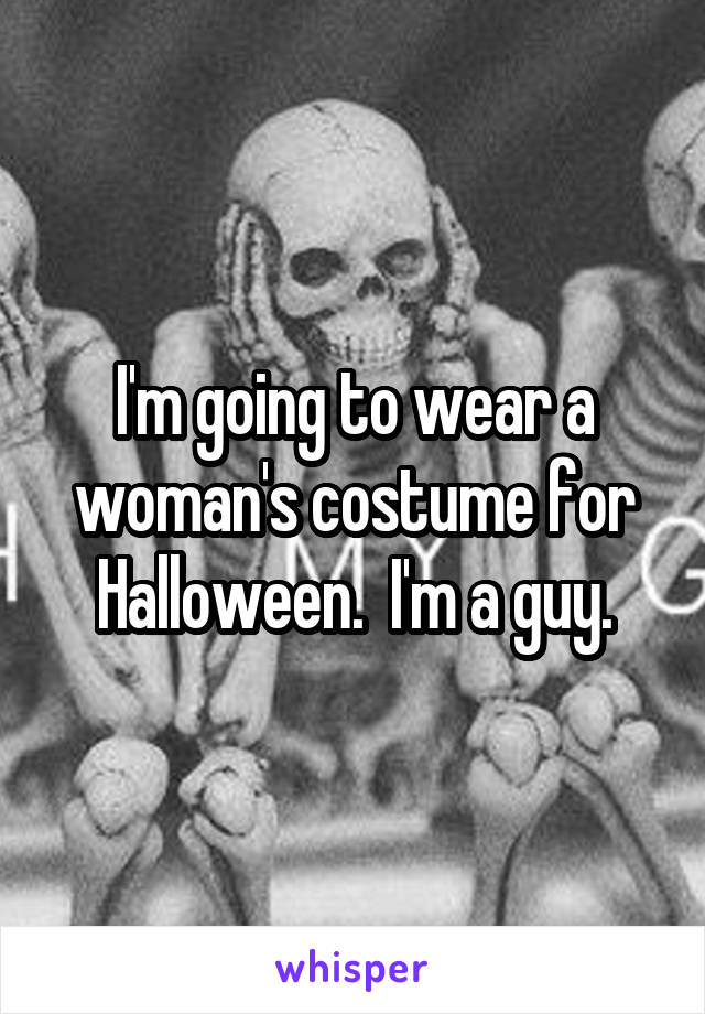 I'm going to wear a woman's costume for Halloween.  I'm a guy.