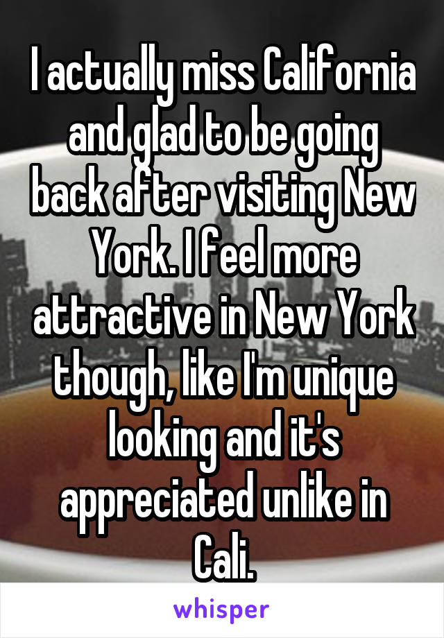 I actually miss California and glad to be going back after visiting New York. I feel more attractive in New York though, like I'm unique looking and it's appreciated unlike in Cali.
