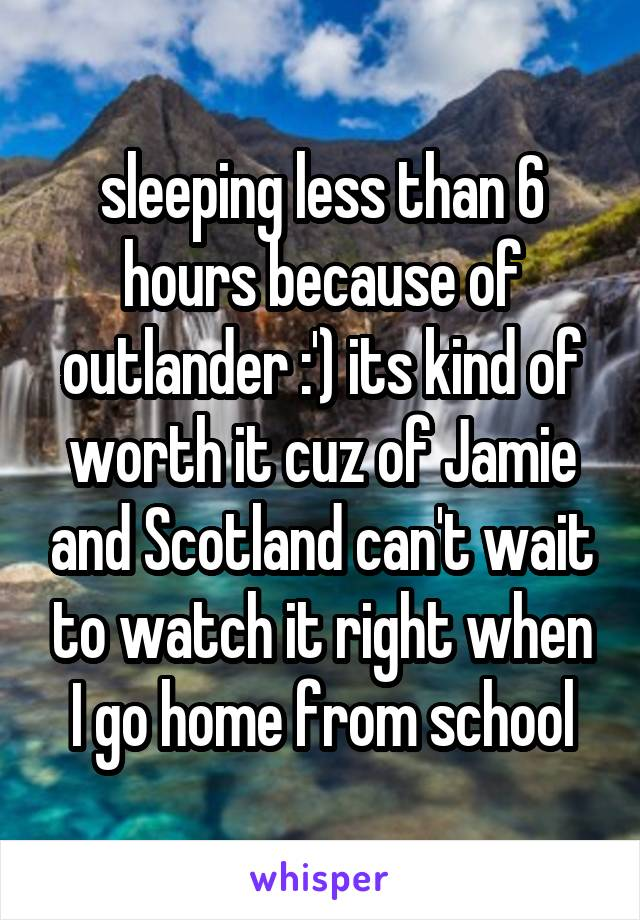 sleeping less than 6 hours because of outlander :') its kind of worth it cuz of Jamie and Scotland can't wait to watch it right when I go home from school
