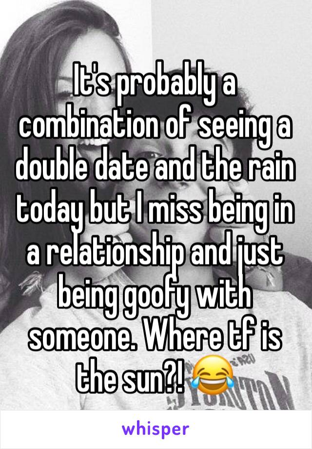 It's probably a combination of seeing a double date and the rain today but I miss being in a relationship and just being goofy with someone. Where tf is the sun?! 😂
