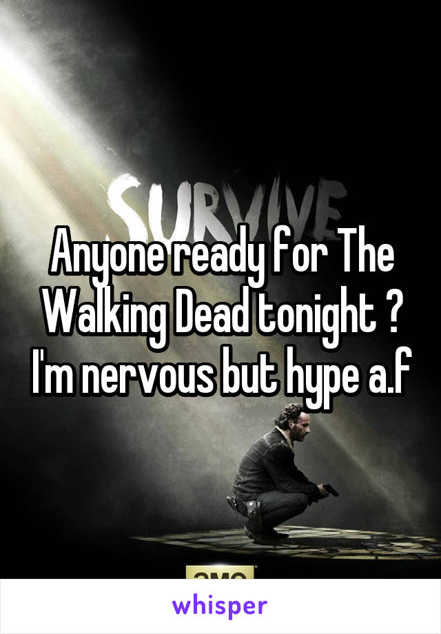 Anyone ready for The Walking Dead tonight ? I'm nervous but hype a.f