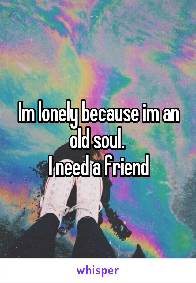 Im lonely because im an old soul.  I need a friend