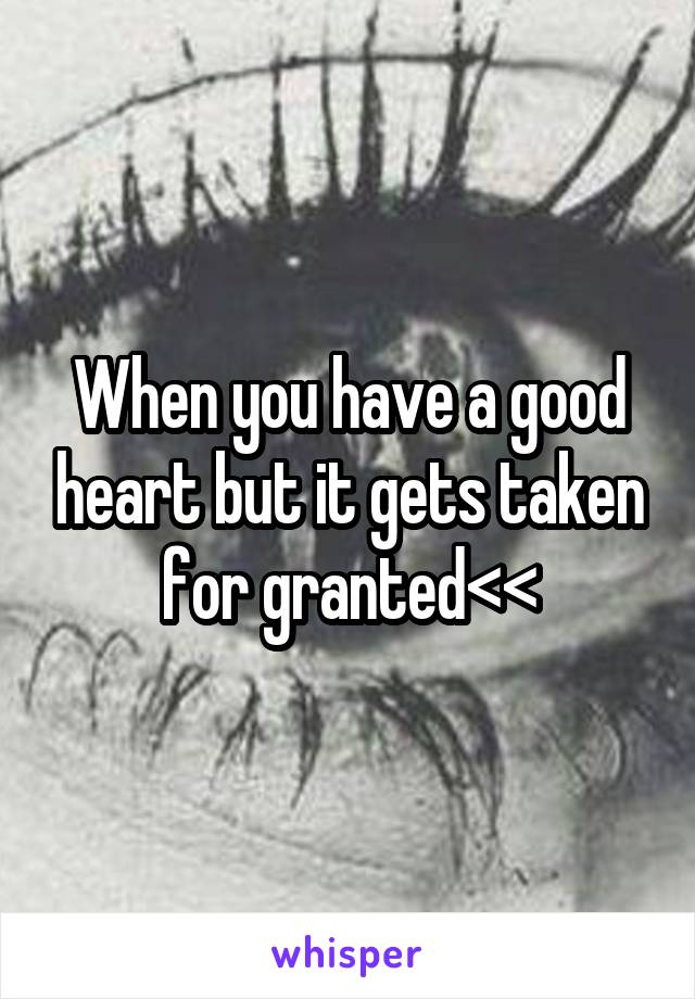 When you have a good heart but it gets taken for granted<<
